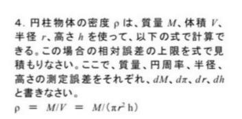 相対誤差を全微分で求める問題です。 「測定誤差をそれぞれ〜と書きなさい」 という記述がありますが、測定誤差を 用いて相対誤差を求めるやり方を 知りません。教えてください。 解答はありません。 普通に解いたら Δπ/π+2Δr/r+Δh/h が答えになりませんか? 測定誤差どこで使ってるんですか? そもそも測定誤差ってなんですか?