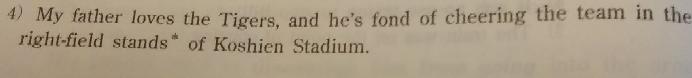 写真の英文の和訳が「私の父はタイガースが大好きで、甲子園球場のライト側の応援席で応援するのが好きだ。」となっているのですが、この最後の「好きだ」の部分はどこから来ているんですか?
