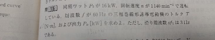 コイン25枚です 同期ワットP2が16kw、回転速度nが1140min−1で運転している。周波数fが60Hzの三相巻線型誘導電動機のトルクT(N.M) および出力Po(kw)を求めよ。ただし周波...