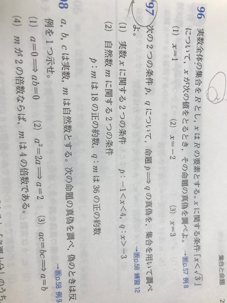 命題が嫌いすぎてお聞きしたいです。 97の(1)、(2)の問題で、仮にxに2を入れた時どちらも18、36の正の約数であるのでこれは「真」ということであっているのでしょうか? 又、xに3などを入れた時反例になりますがそれでも「真」という回答でよろしいのでしょうか?