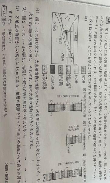 【至急‼︎】理科の地層の問題がわかりません!わかる方教えてください!! 見づらいかもしれないので書いときます。 図1のY点にある露頭(地層が現れているところ)で地層の観察を行った。その後、図1のX点とZ点のボーリング調査の試料を用いて、地下の地層の様子を調べた。図2〜4は露頭の観察とボーリング調査の試料をもとに作成した柱状図である。また地域の地層の広がりを調べたところ、1枚1枚の層はどこでも暑さが同じで水平に広がっていることがわかった。 ⑴ 図2〜4の柱状図から火山噴出物を堆積させた火山の活動は何回あったと考えられますか。ただし火山噴出物が堆積した層はそれぞれ1回の火山の活動でできたものとする。 ⑵ 図2〜4のa〜dの層は堆積した時代が古い順に並べかえなさい。 ⑶ Z点の海面から高さは13mである。地層の観察を行ったY点の海面からの高さは何mになりますか。