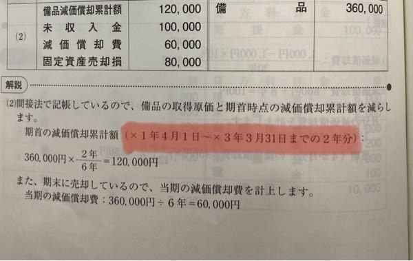 簿記3級の問題について 【×4年3月31日(決算日は年1回3月31日)に不用となった冷暖房器具(取得日:x1年4月1日、取得原価:360,000円、残存価額:0円、耐用年数:6年)を100,000円で売却し、代金は翌月末に受け取ることとした。なお、当期分の減価償却費もあわせて計上すること。ただし、減価償却の計算は定額法により、間接法で記帳している。】 この問題の答えは下の写真なのですが、『備品減価償却累計額』は「×1年の3月31日、×2年の3月31日、×3年の3月31日」の3年分の減価償却費を足した180,000円ではないのですか?