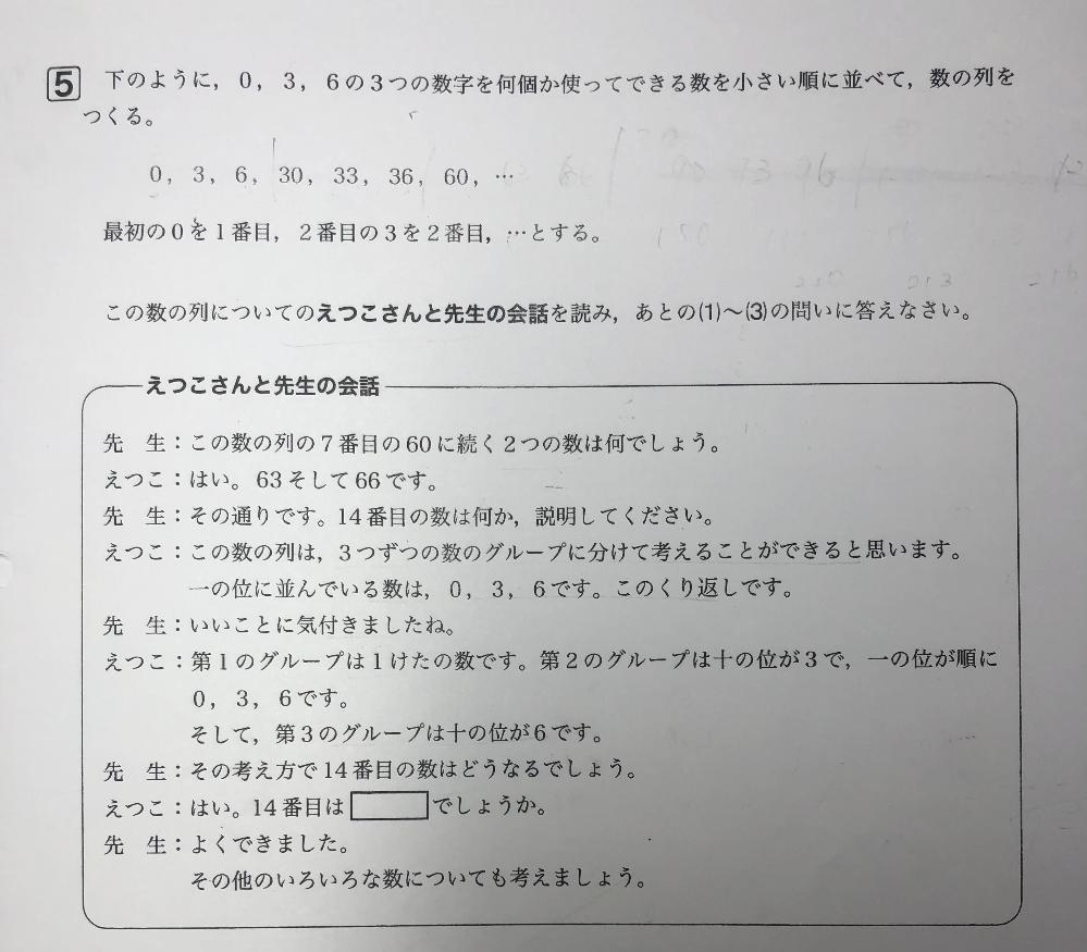 数学の実力テストの問題です。 解説を見たのですが 0.3.6.30.33.36.60.63.66 に続く数がなぜ3桁になるのかすらわかりません。 ①会話中の□に当てはまる数を答えなさい。 ②28番目の数を答えなさい。 ③60306は何番目の数か、求めなさい ただし、答えを求める過程が分かるように言葉や式もかきなさい。 分かりやすく解説お願いします