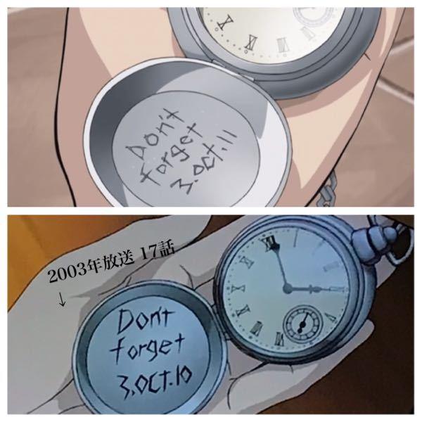鋼の錬金術師について 2003年に放送された方のアニメ17話「家族を待つ家」でウィンリーがエドの時計を見た時「Don't forget 3. oct. 10」と書かれていました。 しかし調べているとみなさん「3.oct.11」と言っています!!! 作画ミスですか? また売られているエド時計も「3.oct.11」になっています。なぜ17話だけ「3.oct.10」なのでしょうか…? この「11」の意味は1911年なのかエドの年齢なのかは定かではないと知恵袋で見ましたが…… 詳しい方教えていただきたいです!