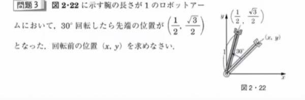 ロボット工学についての問題です。 図に示す腕の長さが1のロボットアームにおいて、30°回転したら先端の位置が次の値となった。回転前の位置を求めなさい。 以上の問題の解答を教えて頂きたいです。