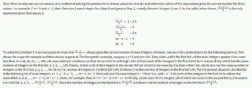 以下のGMATの問題の解説が理解できず、どなたか噛み砕いて説明いただけないでしょうか。。BかDまでは絞り込めたのですが、なぜBに特定できるのか理解できず。。 【問題文】 If m is an even integer, v is an odd integer, and m > v > 0, which of the following represents the number of even integers less than m and greater than v ? A. (m−v)/2 − 1 B. (m−v−1)/2 C. (m−v)/2 D. m − v − 1 E. m − v 【回答】 B. (m−v−1)/2 【解説】※見えずらいと思うのですが、画像でも添付します To solve this problem it is not necessary to show that (m−v−1)/2 always gives the correct number of even integers. However, one way this can be done is by the following method, first shown for a specific example and then shown in general. For the specific example, suppose v = 15 and m = 144. Then a list—call it the first list—of the even integers greater than v and less than m is 16, 18, 20, …, 140, 142. Now subtract 14 (chosen so that the second list will begin with 2) from each of the integers in the first list to form a second list, which has the same number of integers as the first list: 2, 4, 6, …, 128. Finally, divide each of the integers in the second list (all of which are even) by 2 to form a third list, which also has the same number of integers as the first list: 1, 2, 3, …, 64. Since the number of integers in the third list is 64, it follows that the number of integers in the first list is 64. For the general situation, the first list is the following list of even integers: v + 1, v + 3, v + 5, …, m − 4, m − 2. Now subtract the even integer v − 1 from (i.e., add – v + 1 to) each of the integers in the first list to obtain the second list: 2, 4, 6, …, m − v − 3, m − v − 1. (Note, for example, that m − 4 − (v − 1) = m − v − 3.) Finally, divide each of the integers (all of which are even) in the second list by 2 to obtain the third list: 1, 2, 3, …, (m−v−3)/2, (m−v−1)/2. Since the number of integers in the third list is (m−v−1)/2, it follows that the number of integers in the first list is (m−v−1)/2.