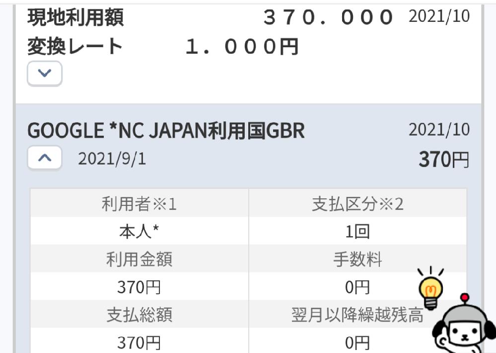 不正による請求について 昨日、9月のクレジット明細に身に覚えの無い請求が数百件ありました。 「GOOGLE *NC JAPAN利用国GBR」というもので1回370円で総額15万くらいになってました。直ぐにクレジット会社にカード停止を依頼し同時に不正利用された調査依頼をしました。調査結果次第ではこの件に関する支払いは全額戻ります。…とオペレーターに言われましたが実際可能性はどうなんでしょうか? 内容からアプリの課金等ではないかと言っていました。