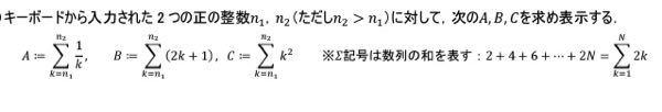 質問です。 キーボードから入力された2つの正の整数n1,n2(ただしn2>n1)に対して次のA,B,Cを求め表示する。 この問題がわからないです。 急ぎで申し訳ありませんがよろしくお願いします。
