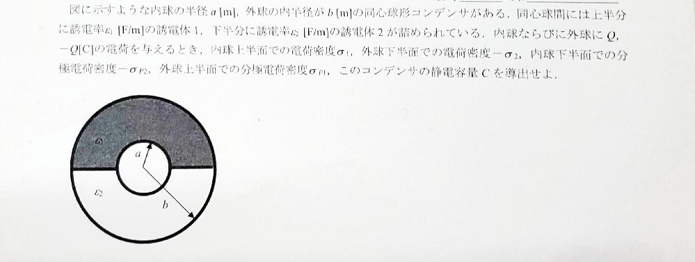 電磁気学の問題です。 図のコンデンサの、 内球上半面での電荷密度σ1 外球下半面での電荷密度-σ2 内球下半面での分極電荷密度-σP2 外球上半面での分極電荷密度σp1 静電容量C の求め方が分...