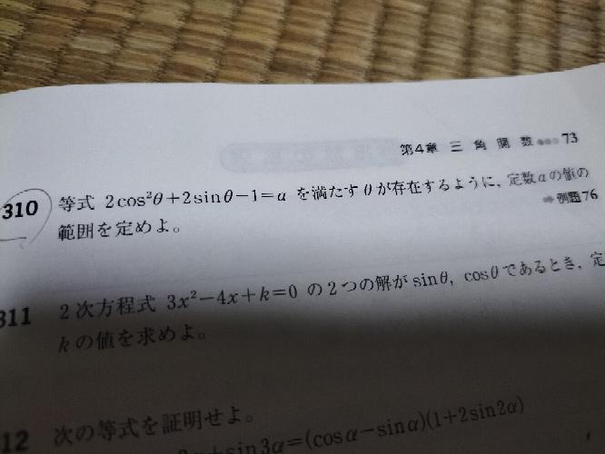 なる早でお願いしたいです 数弱の高校生です この310番の問題は左辺を変形してy=−2(sinθ−1/2)^2+3と置き、−1<=sinθ<=1の範囲で直線y=aと放物線が共有点をもつaの値の範囲を求める以外に解法は無いのでしょうか。 解答は−3<=a<=3/2でした。 自分は−2(sinθ−1/2)^2+3/2=aと変形し、−1<=sinθ<=1から −3/2<=sinθ−1/2<=1/2 1/4<=(sinθ−1/2)^2<=9/4 −9/2<=−2(sinθ−1/2)^2<=−1/2 −3<=−2(sinθ−1/2)^2+3/2<=1 −2(sinθ−1/2)^2+3/2=aより −3<=a<=1という範囲になったのですが、この解法でも解けるのではないかと思ってしまって夜しか眠れません。 個人的に不等式で二乗したあたりがまずいのかと考えているのですが、この解法で解けなかった理由、原因など教えていただけないでしょうか。 計算ミスだったら笑ってやってください。