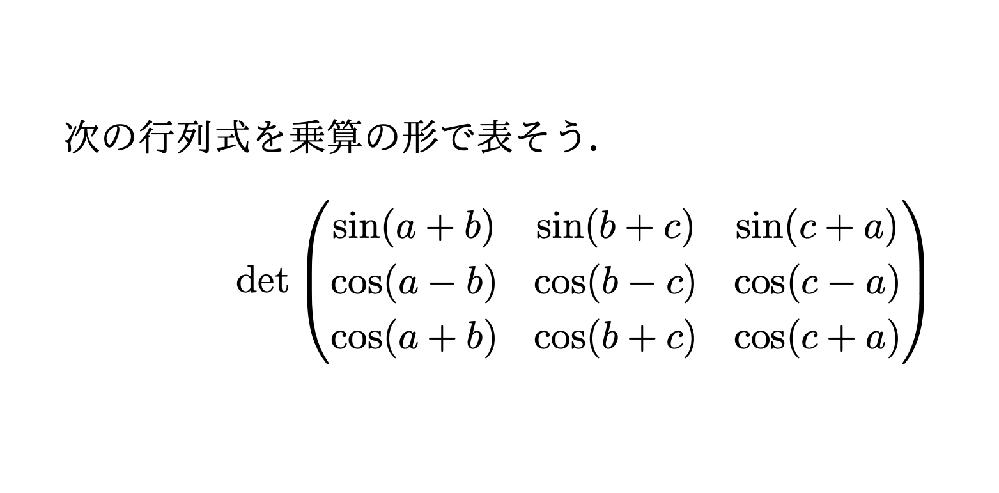 三角関数をたくさん含む行列式についてです。 いま次のような問題を考えているのですが、どうしても解決に至りません。加法定理でバラして基本変形したりそのまま展開したり、いくつかの手段を試しましたが、かけ算のかけ算の形にもっていくことができませんでした。 どなたか計算方法またはヒントをお教えいただけますでしょうか?