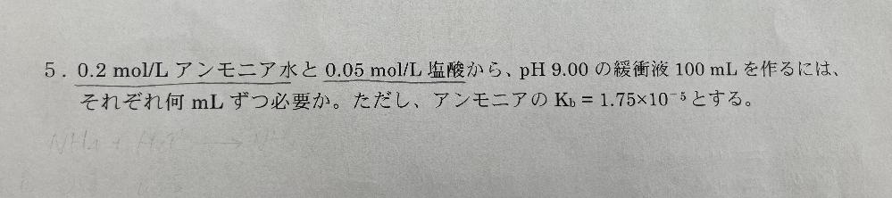 化学の問題です。解説も含めて教えていただきたいです。 (問)0.2mol/Lアンモニア水と0.05mol/L塩酸から、pH9.00の緩衝液100mLを作るにはそれぞれ何mLずつ必要か。ただし、アンモニアのKb=1.75×10^-5とする。 よろしくお願いします。