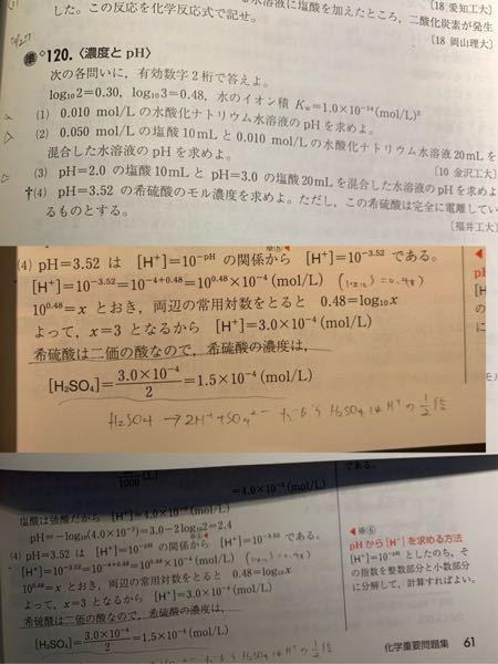 PHの問題で、120の(4)です。 これって水素イオンのモル濃度が10^-3.52だから、希硫酸のモル濃度は1/2×10^-3.52=0.5×10^-3.52=5.0×10^-4.52と答えてはいけないのですかね? それとも指数部分は少数で答えないといけないってルールってありましたっけ?? そういうルールがなければ、問題文でも指定されていないですし、これでいいかなと思ったのですが