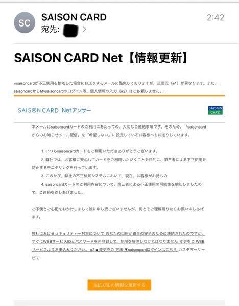 info@mail.saisoncard.co.jp からメールが来ました。 これは本物のセゾンカードの会社からですか? 私自身のメールアドレスで登録した覚えがなく、不安で少し怖いのでこちらに投稿させてもらいました。本物のサイトに記載されてるメールアドレスと同じにみえるのですが、どうでしょうか。わかる方いましたら教えてください。