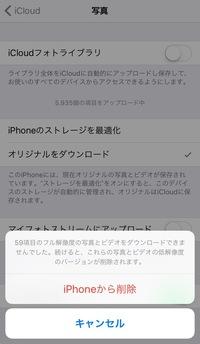 iCloudの空き容量が少なくなってしまったので、iPhone6でiCloudフォトライブラリをオフにしようとしたら、「59個のフル解像度の写真とビデオをダンウンロードできませんでした。続けると、これ らの写真とビデオの低解像度のバージョンが削除されます。」という文章が出てきて、「iPhoneから削除」と「キャンセル」の二択の選択肢が出てきます。これは削除を押すとiPhoneから写真やビデオ...