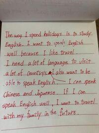 英語で短い文章を書きました。合っているか、確認して頂きたいです。 私の休日の過ごし方は英語を勉強することです。私は旅行が好きなので英語を上手に話せるようになりたいです。たくさんの国を訪れるにはたくさんの言語が必要です。私は日本語と中国語ができ、英語もできるようになりたいです。もし、英語が上手く話せるようになったら将来は家族と一緒に旅行に行きたいです。