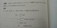 定圧過程における仕事を求める問題です。  1dm^3=1Lなので、答えは(3-1)×1.013×10^5に-をつけて-2.026×10^5になると思ったのですが、、、なぜ解答の計算過程において体積は3-1ではなく、(3-1 )×10^-3なのでしょう。。。  単位換算が間違っているのでしょうか。それとも体積VはLが単位ではないのですか?