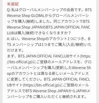 bts fcについて質問です。 BTS Weverse shop Globalからグローバルメンバーシップを継続し(Army memvership:merch pack)、BTS japan official fanclabサイトに登録しているアドレスを変更してこのアドレスでBTS weverse shop JapanからJapanメンバーシップを購入しようと思ったのですが、どのようにメール...