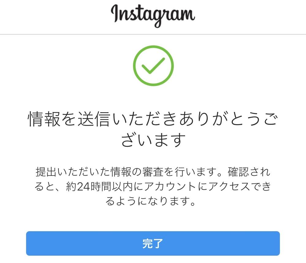 Instagramについてです。 情報を送信いただきありがとうございます 提出いただいた情報の審査を行います。確認されると、約24時間以内にアカウントにアクセスできるようになります。 と、...