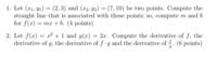 ベクトル、微分についてです。教えて頂けると幸いです! 1. Let (x1, y1) = (2, 3) and (x2, y2) = (7, 10) be two points. Compute the straight line that is associated with these points; so, compute m and b for f(x) = mx + b.   ...