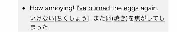 英語の質問です。この文に have が入ってますが抜いて過去形にしたら意味が変わりますか? I've burned the eggs again. →I burned the eggs again. だと思いました。 なぜhaveがいるのか分かりません。