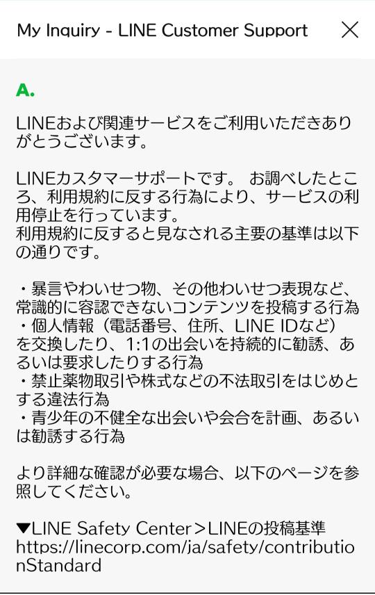 LINEの友達追加ができないと問い合わせをしたのですが、LINE側からこんな回答がきてしまいました… 利用停止になってしまうのでしょうか…? できるだけ早めの回答をよろしくお願い致しますm(_ _)m