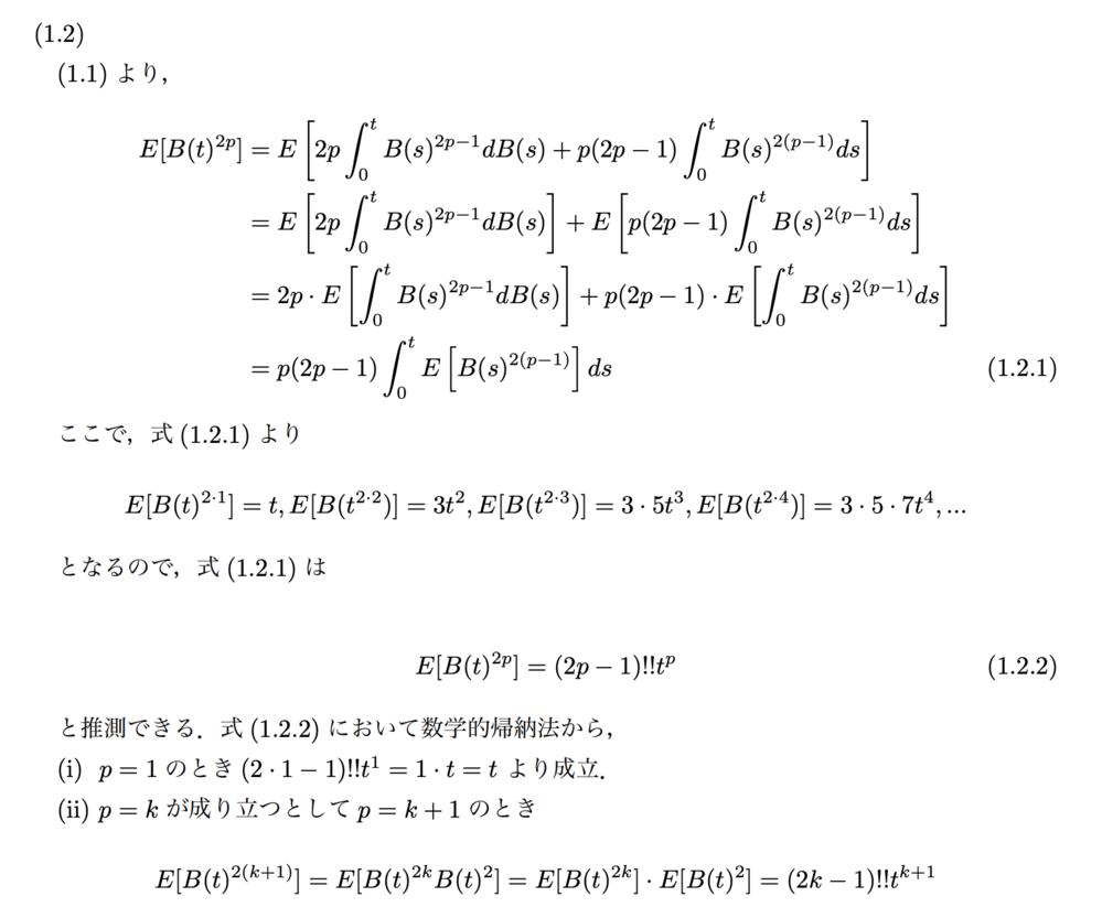 確率微分方程式について質問です。 https://detail.chiebukuro.yahoo.co.jp/qa/question_detail/q10242957575 の問題(1.2)において、数学的帰納法を用いた証明を試みています。 添付画像に自分なりの回答を途中まで書いているのですが 最後、p=k+1のときを証明するところで E[B(t)^2(k+1)]=E[B(t)^2k]⋅E[B(t)^2]=(2k-1)!!t^(k+1) となってしまい、本来の(2k+1)!!t^(k+1)が得られません。 どうしたら辻褄が合う?ようになるでしょうか。 分かる方いましたらご教授ください