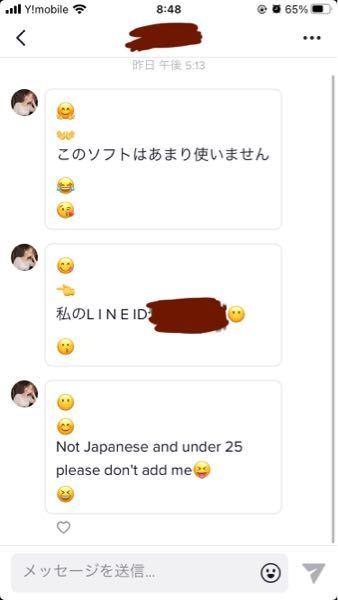 ティックトックのDMでこんなのが来たのですが、 LINEIDと英語で日本人ではなく25歳未満私を追加しないでくださいとこのソフトはあまり使いませんと来たのですが怪しいヤツですよね? なんで追加しないでくださいって書いてあるのにフォローしてくるのですか? あとこういう怪しい人を見分ける方法があれば教えてください。