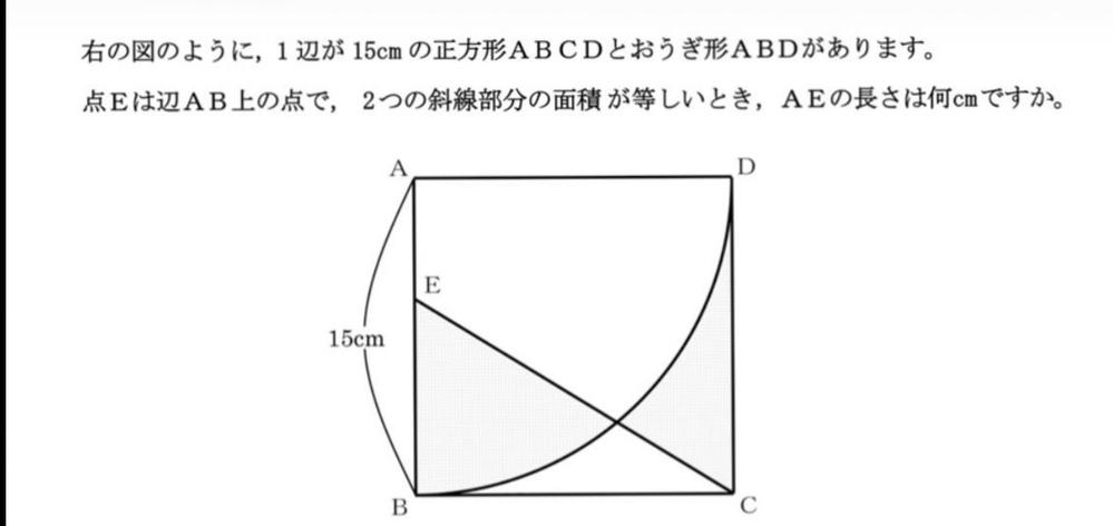 この問題、解き方の式を含めて答えを教えてください!お願いします! 1辺が15cmの正方形ABCDと、扇形ABDがあります。点EはAB上の点で2つの傾斜部分の面積が等しい時、AEの長さは何センチか?