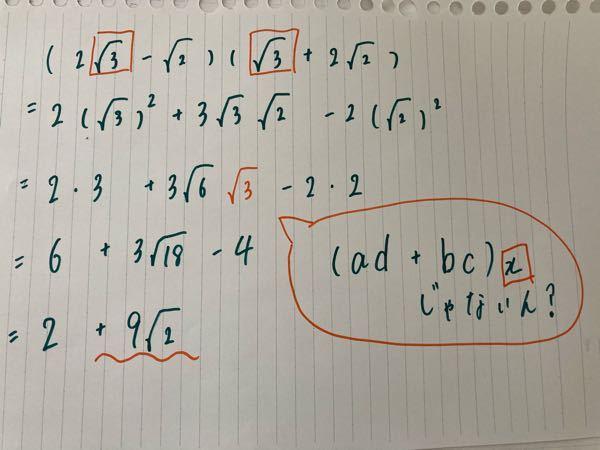 【高1数学の平方根について】 (2√3 -√2) (√3 +2√2)という問題です。 この問題は乗法公式の (ax + b) (cx + d) = ac x² +(ad + cd)x +bd を利用すると思っているのですが、この考え正しければ、模範解答は (ab + cd)x のxにあたる√2を掛け合わせずに 2+3√6 と回答しています。 私は写真のように考えました。 なぜ3√6に√2を掛け合わさずに答えを出しているのか解説をお願いします。