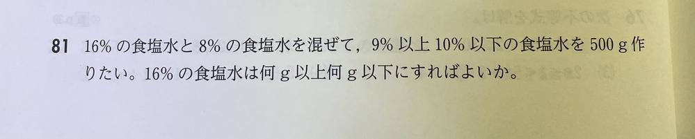 数学Iの質問です 答は 「16%の食塩水の量をxgとする。 食塩水に含まれる食塩の量は 500×0.09≦0.16x + 0.08(500-x)≦500×0.1 ↓↓↓(計算すると) 62.5≦x≦125 よって62.5g以上125g以下」 とっています ・食塩水について求めるのに、なぜ含まれる食塩の量を考えているのですか? ・食塩の量 から よって に繋がるのはなぜですか?(食塩の量なのに最終的な答えが食塩水の量になっているのはなぜかということです)