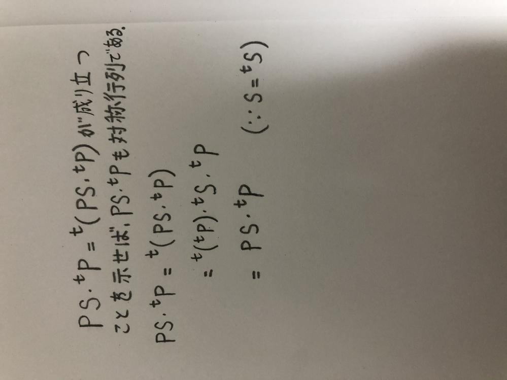 「Sをn次対称行列、Pをn次正方行列とする。 この時PS・tPが対称行列であることを示せ」という問題なのですが、写真のような示し方で良いのでしょうか?間違っているなら正しい解答を、もし合っていてももっと良い示し方があれば教えて欲しいです。