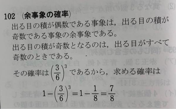 確率の問題です。 3つのサイコロを同時に投げる時、出る目の積が偶数である確率は□という問題なのですが、 答えに乗っている(3/6)三乗をどうやって出すのか分かりません。教えてください。