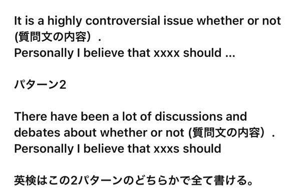 先輩に英検について質問しました。 アドバイスしてくれた一部が以下の写真です ①〜かどうかはとても論争のある問題だ ②〜についてはたくさんの話し合いと討論がある そのあとに 私は賛成/反対であるという文章が来てると思います。(personally I〜) ①②の文章はネットとかで見てもない文章なのですが、必要なのでしょうか? また文法的にwhether or not SVがきてもいいのでしょうか?