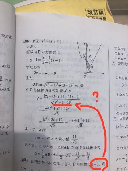 平面上の2点をA(1,1),B(2,3)とする。点Pが放物線y=x^2+4x+11上を動くとき、△PABの面積の最小値を求めよ。 という問題なのですが、下の解答の赤線の部分がいまいち分かりません。P(-1,8)を使わないんですか? 2と-1が どこから出てきてなぜ使うのでしょうか。 どなたか教えてください。