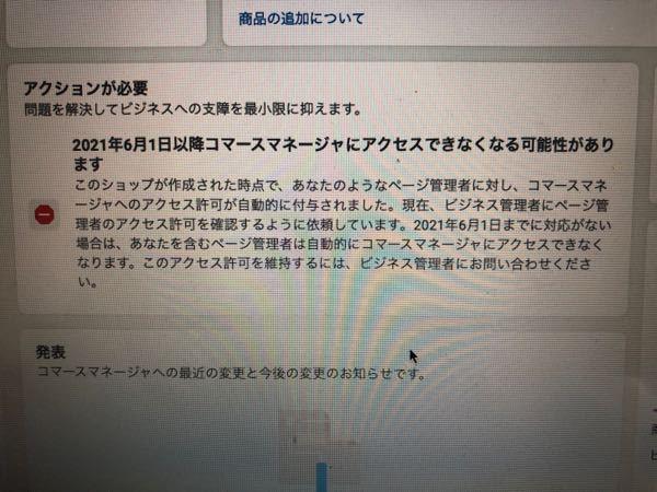 仕事でFacebookのコマースマネージャーを使ってショップの管理をしてます。 今まで一度も出たことがなかったんですが「6月以降コマースマネージャーにアクセスできなくなる可能性がある」と警告が出...