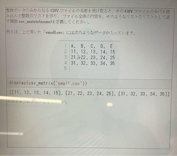次の課題をやって欲しいです。 整数データからなるCSVファイルの名前を受け取ると、そのCSVファイルの各行を読み込んで整数のリストを作り、ファイル全体の内容を、そのようなリストのリストとして返す関数csv_matrix(name)を定義してください。 例えば、上で用いた「small.csv」には次のようなデータが入っています。 (下画像) display(csv_matrix('small.csv')) [[11,12,13,14,15],[21,22,23,24,25],[31,32,33,34,35]]となるようにテストしてください。
