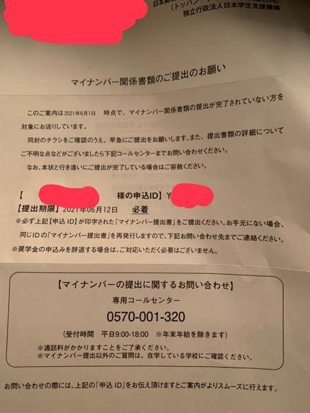 至急お願いします。 日本学生支援機構でマイナンバー関係書類の不備があったらしくこの郵便が届きました。 すっかり忘れてしまい明日必着でした。 手元にマイナンバー提出書もなく明日には提出しようがないです。それにコールセンターも明日は対応してくれたせん。どうしましょう。