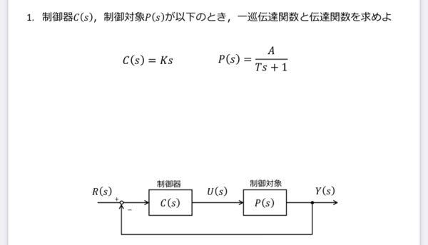 C(s)=Ks P(s)=A/Ts+1 この時の一巡伝達関数を求めなさいというのがわかりません。 計算過程を踏まえて教えて頂けるでしょうか。