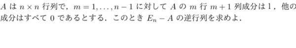 Aはn×n行列で、m=1...n-1に対してAのm行m+1列成分は1、他の成分はすべて0であるとする。 このときE_n-Aの逆行列を求めよ という線形代数の問題を教えていただきたいです