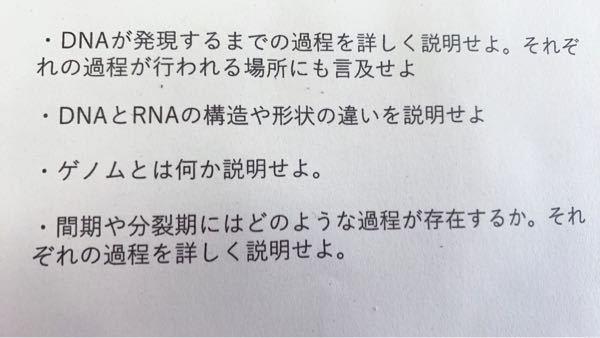 ※至急!!! 高1生物基礎です。 ①DNAが発現するまでの過程を詳しく説明せよ。 それぞれの過程が行われる場所にも言及せよ。 ②DNAとRNAの構造や形状の違いを説明せよ。 ③ゲノムとは何か説明せよ。 ④間期や分裂期にはどのような過程が存在するか。 それぞれの過程を詳しく説明せよ。 長すぎない程度でお願いします!!