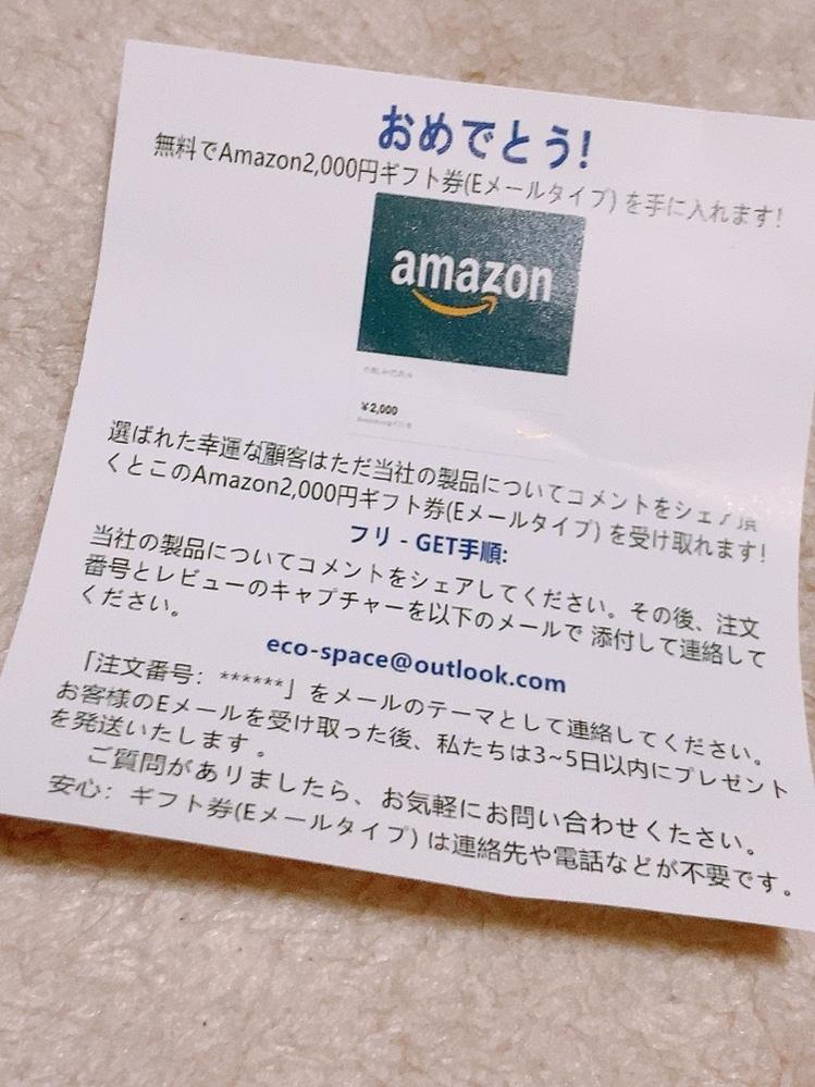 Amazonの商品について質問です。 商品を購入したらこの紙が一緒に入ってました。 怪しいかなと思ったのですがAmazonから届いたものなので安全なのかなとも思っています。 LINEでするタイプのものは怪しいと言っている方もいましたがメールの場合はどうなのでしょうか? ちなみに2000円以下の商品を購入したのでこんなにもらえるのもおかしい話だなとは思ってます。