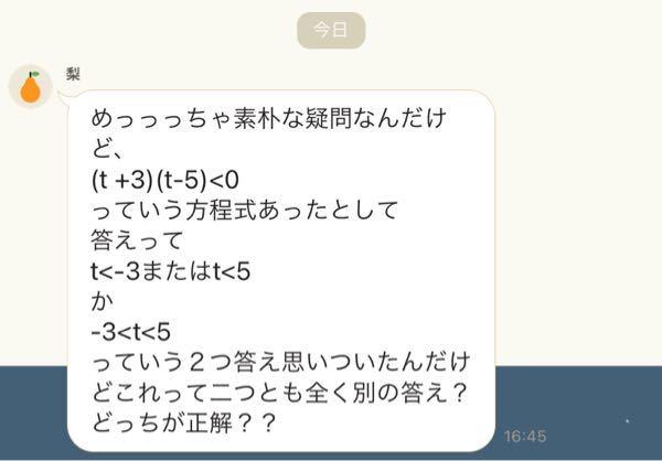 めっっっちゃ素朴な疑問なんだけど、 (t +3)(t-5)<0 っていう方程式あったとして 答えって t<-3またはt<5 か -3<t<5 っていう2つ答え思いついたんだけどこれって二つとも全く別の答え?どっちが正解?? という質問を友達から頂いたのですが分かりません。どなたか教えてください。