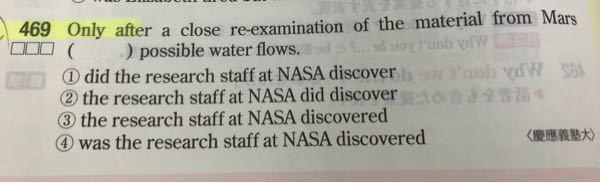 どなたか写真のネクステの問題の解説をして下さい。 一応正解は①番で、 和訳は「火星から持ち帰った物質を詳細に再検査して初めて、NASAの研究者たちは水流の痕跡かもしれないものを発見した。」です。 文頭にOnlyがあるから倒置形になるという事は理解しているのですが、 didだけが前に出てくる意味が分かりません。 next stage 高校英語 英検 ネクステ 受験