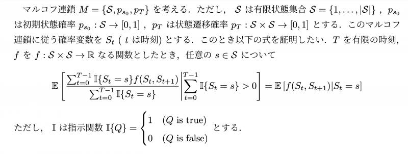 確率論、マルコフ連鎖についての質問です。 マルコフ連鎖に弱定常性とエルゴード性を仮定した時、 写真のような命題って常に成り立つと証明できますか? また、f(S_t, S_t+1) = g(S_t)+h(S_t+1)のような形だとどうでしょうか。 ステートメントとしては自然な気がしますが、証明も反例も見つけられず困っています。 命題中の期待値はS_1:Tについての期待値です。 よろしくお願いします。
