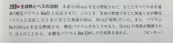 熱化学方程式の問題の質問です。 自分でも何が分からないとはっきり言えないのですが、 この問題で、まず ①BaO+H₂O=Ba(OH)₂+Q₁kJ ②Ba+1/2O₂=BaO+55.4kJ ③H₂+1/2O₂=H₂O+Q₂kJ とおいて、 ②のバリウムは、0.1molだから10倍して1molあたりにして、554kJになるのはなんの問題もないのですが、 Q₁Q₂を求めにいこうとして、 Q₁+Q₂=39.1kJと置かれていて、水素が0.1molだから1molにするのにバリウムと同じように10倍するのかとは思うのですが、③は普通にH₂があるので10倍してQ₂×10kJは理解できますが、①も10倍していいのか?って疑問に思いました。 最終的な考えは、③で生じた水を①で使って酸化バリウムを水酸化バリウムにしているので、③のH₂のmolは①のmolにも関わっている。 ③でH₂のmolが10倍になれば、生じる水も10倍になり、①のBaOとH₂Oは1:1で、水が10倍ならばBaOも勿論10倍必要になり、そこの反応熱も10倍になるから1molで考えたら、39.1×10の391kJがQ₁+Q₂の熱量の総和になる。 と考えたのですが違いますか? 違ったら教えていただきたいです。 説明下手くそですみません