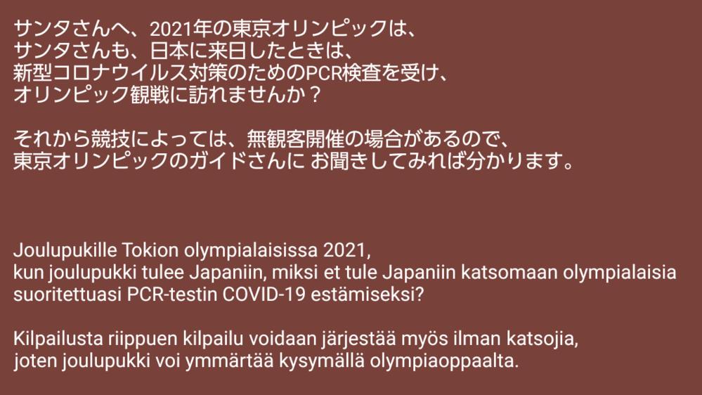 2021年に開催される東京オリンピックについて、 競技によって無観客開催の日程って どこかでありますか。 あとそれから サンタクロースさんのメッセージは、 掲載画像に書かれてありますので、ぜひ ご覧ください。 翻訳は、日本語とフィンランド語に書かれてあります。