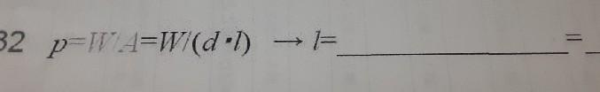 これは一体どうしろということでしょうか? 値を代入して計算する式なんですが、 p=W/A=W/(d・l)と書かれているのにも関わらず、解答欄は何故かl=になってます。 頭に「?」が浮かんで、分かりません。 式を変形するのであれば、変形後の式の形も教えて欲しいです。