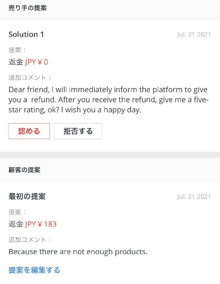 AliExpressで同じショップから2点購入しました。 届いたと思ったら1点しか入っておらず、再送してもらうには時間がかかり使いたい日を過ぎてしまうので、商品はもういらないから1点分返金してくださいとセラーに伝えました。 紛争して良いか聞いてみたら Dear friend, please open a dispute and write the refund amount as $1.6 と返信が来ましたので紛争を開き 届かなかった商品183円を入力しましたが セラーからの提案は0円になってました。 これこのまま認めると押しても183円は返ってくるのでしょうか? セラーに0円になってるから金額変更してくださいとメールを送っても Dear friend, this is just a process. Please don't worry, I will give you a refund. と返事がきます。 今まで紛争で返金する際0円になってた事がないのですが、どうしたら良いのでしょうか? あとはお金が返金されて受け取ったら星5つけてねー的なことを言われました。