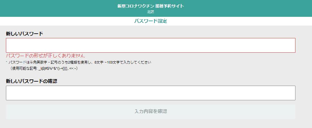 【至急です!】パスワードの設定について コロナワクチン予約システムにて、指定区のサイトでの予約をしようとしているのですが 「パスワードは半角英数字・記号のうち2種類を使用し、8文字~100文字で入力してください」という条件に合致するパスワードがどのようなものか検討が付きません。 例として、 _happy1234 _Happy1234 _happybirth _HappyBirth happybirth1234 Happybirth_1234 以上のような形式の組み合わせは試してみましたがどれも「正しくない」と通れませんでした。入力欄は強制半角ですが一応半角入力であることを確認しました。 記号を@に変えたり、他の英数字でも試してみましたが結果は変わらなかったので「その認識が間違っている」「こういう組み合わせの羅列であれば通るはず」といったものがあれば教えて頂きたいです。 宜しくお願い致します。